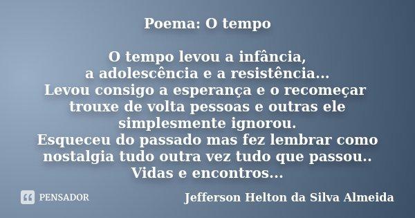 Poema: O tempo O tempo levou a infância, a adolescência e a resistência... Levou consigo a esperança e o recomeçar trouxe de volta pessoas e outras ele simplesm... Frase de jefferson helton da silva almeida.