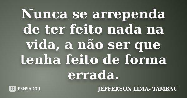 Nunca se arrependa de ter feito nada na vida, a não ser que tenha feito de forma errada.... Frase de Jefferson Lima-Tambau.