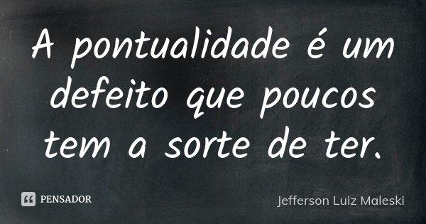 A pontualidade é um defeito que poucos tem a sorte de ter.... Frase de Jefferson Luiz Maleski.