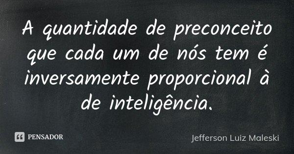 A quantidade de preconceito que cada um de nós tem é inversamente proporcional à de inteligência.... Frase de Jefferson Luiz Maleski.