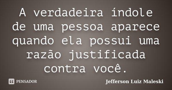 A verdadeira índole de uma pessoa aparece quando ela possui uma razão justificada contra você.... Frase de Jefferson Luiz Maleski.