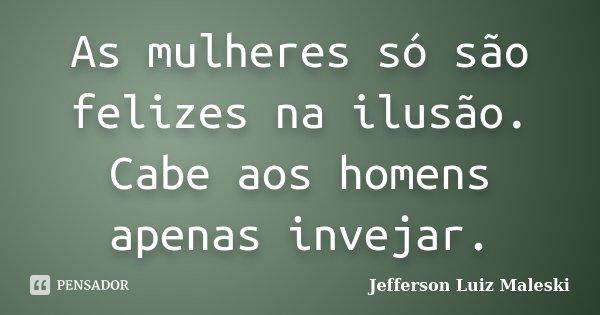 As mulheres só são felizes na ilusão. Cabe aos homens apenas invejar.... Frase de Jefferson Luiz Maleski.
