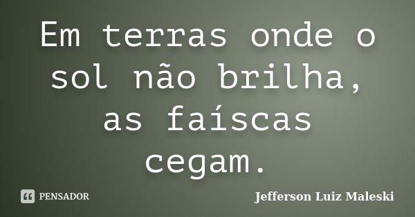 Em terras onde o sol não brilha, as faíscas cegam.... Frase de Jefferson Luiz Maleski.