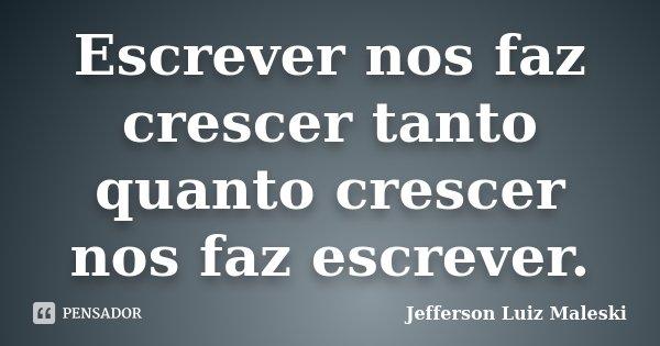 Escrever nos faz crescer tanto quanto crescer nos faz escrever.... Frase de Jefferson Luiz Maleski.