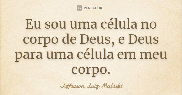Eu sou uma célula no corpo de Deus, e Deus para uma célula em meu corpo.... Frase de Jefferson Luiz Maleski.