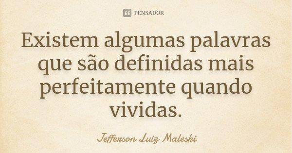 Existem algumas palavras que são definidas mais perfeitamente quando vividas.... Frase de Jefferson Luiz Maleski.