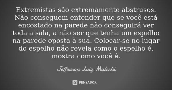 Extremistas são extremamente abstrusos. Não conseguem entender que se você está encostado na parede não conseguirá ver toda a sala, a não ser que tenha um espel... Frase de Jefferson Luiz Maleski.