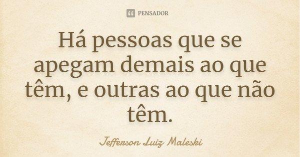 Há pessoas que se apegam demais ao que têm, e outras ao que não têm.... Frase de Jefferson Luiz Maleski.
