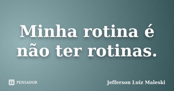 Minha rotina é não ter rotinas.... Frase de Jefferson Luiz Maleski.