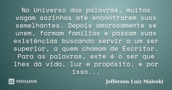 No Universo das palavras, muitas vagam sozinhas até encontrarem suas semelhantes. Depois amorosamente se unem, formam famílias e passam suas existências buscand... Frase de Jefferson Luiz Maleski.