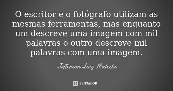 O escritor e o fotógrafo utilizam as mesmas ferramentas, mas enquanto um descreve uma imagem com mil palavras o outro descreve mil palavras com uma imagem.... Frase de Jefferson Luiz Maleski.