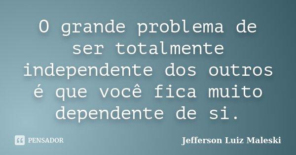 O grande problema de ser totalmente independente dos outros é que você fica muito dependente de si.... Frase de Jefferson Luiz Maleski.