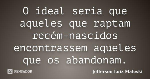 O ideal seria que aqueles que raptam recém-nascidos encontrassem aqueles que os abandonam.... Frase de Jefferson Luiz Maleski.