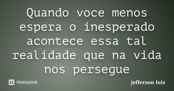 Quando voce menos espera o inesperado acontece essa tal realidade que na vida nos persegue... Frase de Jefferson Luiz.