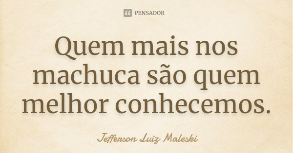 Quem mais nos machuca são quem melhor conhecemos.... Frase de Jefferson Luiz Maleski.