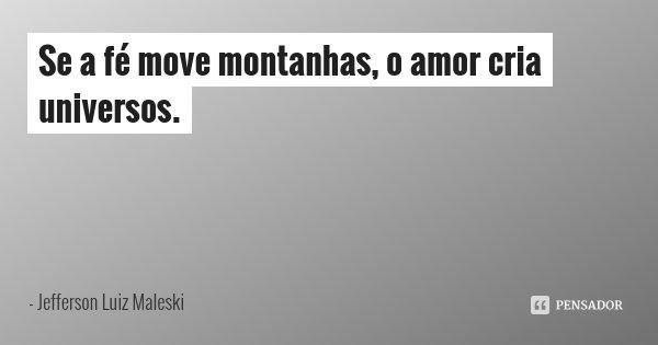 Se a fé move montanhas, o amor cria universos.... Frase de Jefferson Luiz Maleski.