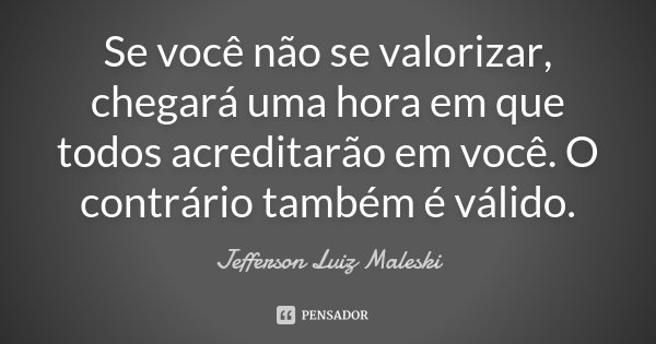 Se você não se valorizar, chegará uma hora em que todos acreditarão em você. O contrário também é válido.... Frase de Jefferson Luiz Maleski.