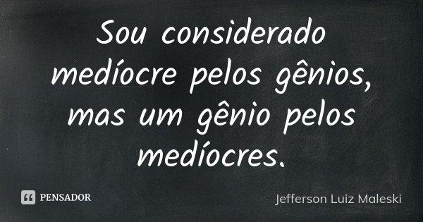 Sou considerado medíocre pelos gênios, mas um gênio pelos medíocres.... Frase de Jefferson Luiz Maleski.