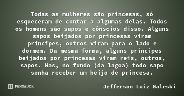 Todas as mulheres são princesas, só esqueceram de contar a algumas delas. Todos os homens são sapos e cônscios disso. Alguns sapos beijados por princesas viram ... Frase de Jefferson Luiz Maleski.