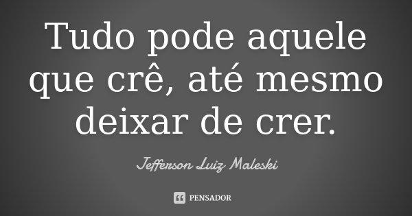 Tudo pode aquele que crê, até mesmo deixar de crer.... Frase de Jefferson Luiz Maleski.