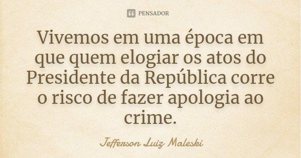 Vivemos em uma época em que quem elogiar os atos do Presidente da República corre o risco de fazer apologia ao crime.... Frase de Jefferson Luiz Maleski.
