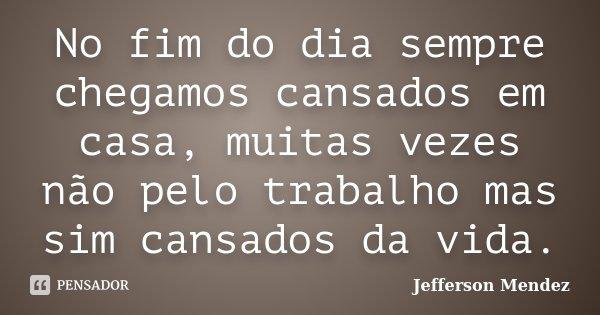 No fim do dia sempre chegamos cansados em casa, muitas vezes não pelo trabalho mas sim cansados da vida.... Frase de Jefferson Mendez.