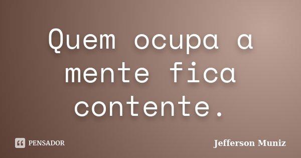 Quem ocupa a mente fica contente.... Frase de Jefferson Muniz.