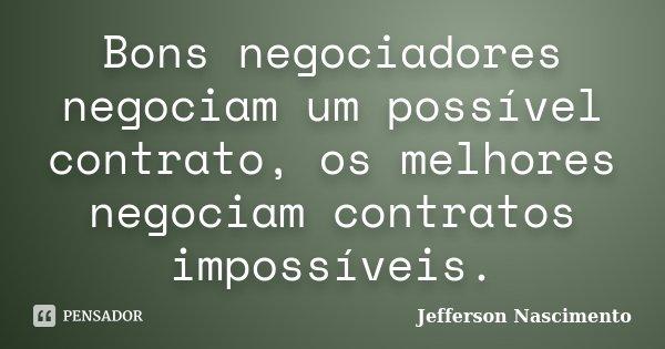Bons negociadores negociam um possível contrato, os melhores negociam contratos impossíveis.... Frase de Jefferson Nascimento.