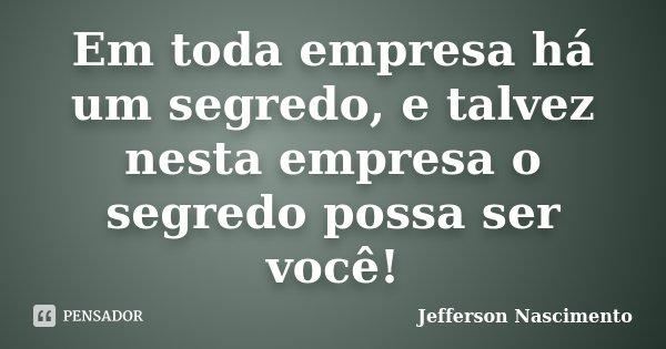 Em toda empresa há um segredo, e talvez nesta empresa o segredo possa ser você!... Frase de Jefferson Nascimento.