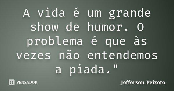 """A vida é um grande show de humor. O problema é que às vezes não entendemos a piada.""""... Frase de Jefferson Peixoto."""