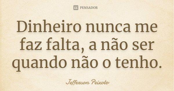 Dinheiro nunca me faz falta, a não ser quando não o tenho.... Frase de Jefferson Peixoto.