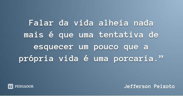 """Falar da vida alheia nada mais é que uma tentativa de esquecer um pouco que a própria vida é uma porcaria.""""... Frase de Jefferson Peixoto."""