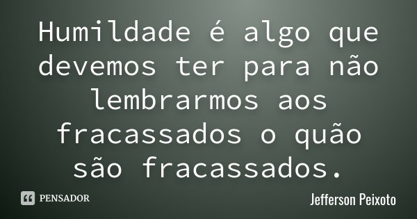 Humildade é algo que devemos ter para não lembrarmos aos fracassados o quão são fracassados.... Frase de Jefferson Peixoto.