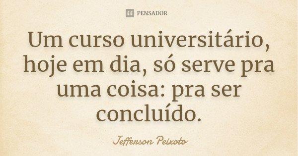 Um curso universitário, hoje em dia, só serve pra uma coisa: pra ser concluído.... Frase de Jefferson Peixoto.