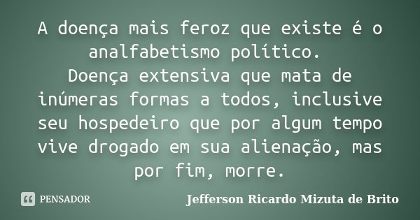 A doença mais feroz que existe é o analfabetismo político. Doença extensiva que mata de inúmeras formas a todos, inclusive seu hospedeiro que por algum tempo vi... Frase de Jefferson Ricardo Mizuta de Brito.