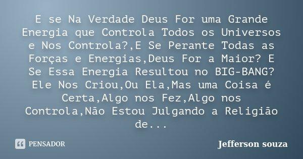 E se Na Verdade Deus For uma Grande Energia que Controla Todos os Universos e Nos Controla?,E Se Perante Todas as Forças e Energias,Deus For a Maior? E Se Essa ... Frase de Jefferson Souza.