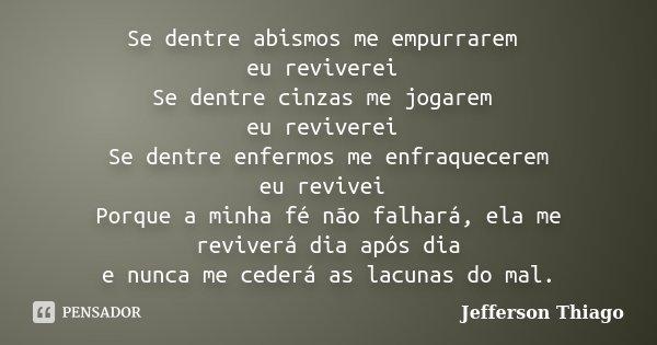 Se dentre abismos me empurrarem eu reviverei Se dentre cinzas me jogarem eu reviverei Se dentre enfermos me enfraquecerem eu revivei Porque a minha fé não falha... Frase de Jefferson Thiago.