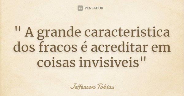 """"""" A grande caracteristica dos fracos é acreditar em coisas invisiveis""""... Frase de Jefferson Tobias."""
