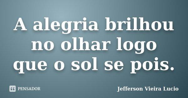 A alegria brilhou no olhar logo que o sol se pois.... Frase de Jefferson Vieira Lucio.