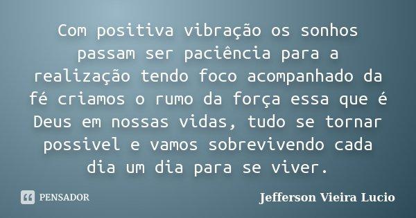 Com positiva vibração os sonhos passam ser paciência para a realização tendo foco acompanhado da fé criamos o rumo da força essa que é Deus em nossa... Frase de Jefferson Vieira Lucio.