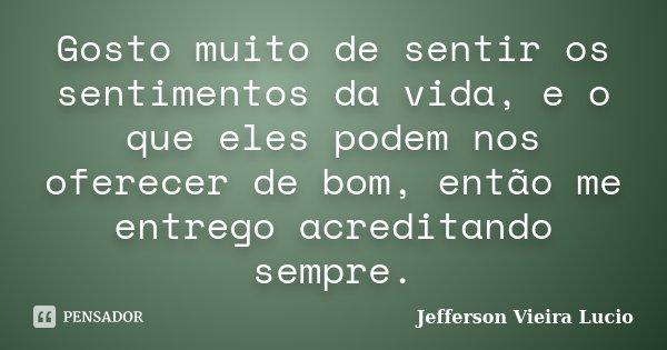 Gosto muito de sentir os sentimentos da vida, e o que eles podem nos oferecer de bom, então me entrego acreditando sempre.... Frase de Jefferson Vieira Lucio.