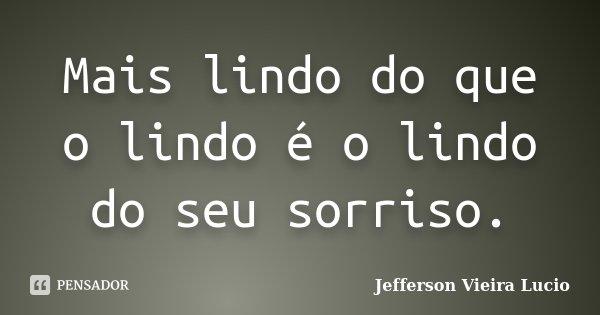 Mais lindo do que o lindo é o lindo do seu sorriso.... Frase de Jefferson Vieira Lucio.