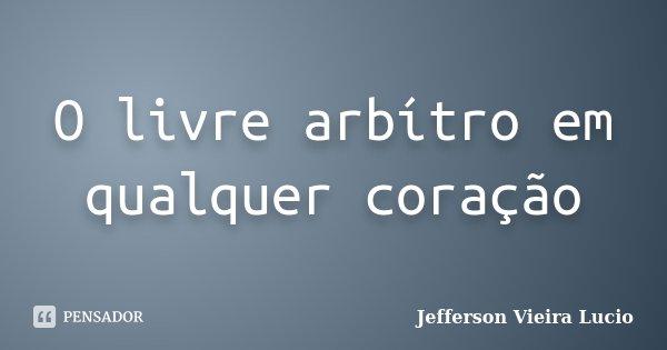 O livre arbítro em qualquer coração... Frase de Jefferson Vieira Lucio.