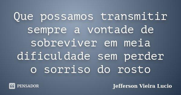 Que possamos transmitir sempre a vontade de sobreviver em meia dificuldade sem perder o sorriso do rosto... Frase de Jefferson Vieira Lucio.