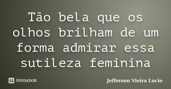 Tão bela que os olhos brilham de um forma admirar essa sutileza feminina... Frase de Jefferson Vieira Lucio.
