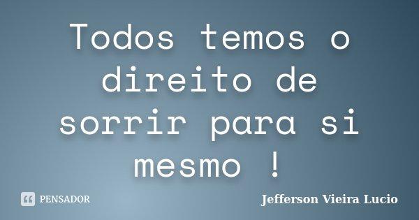 Todos temos o direito de sorrir para si mesmo !... Frase de Jefferson Vieira Lucio.