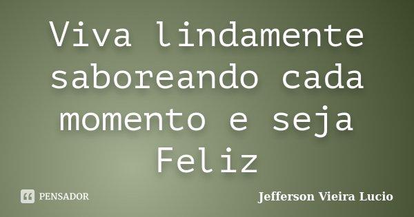 Viva lindamente saboreando cada momento e seja Feliz... Frase de Jefferson Vieira Lucio.