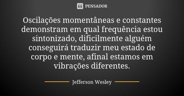 Oscilações momentâneas e constantes demonstram em qual frequência estou sintonizado, dificilmente alguém conseguirá traduzir meu estado de corpo e mente, afinal... Frase de Jefferson Wesley.