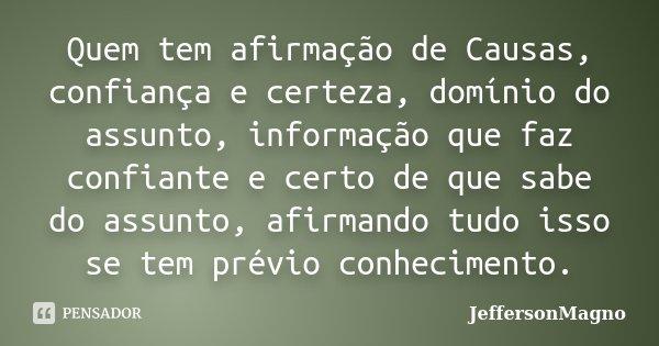 Quem tem afirmação de Causas, confiança e certeza, domínio do assunto, informação que faz confiante e certo de que sabe do assunto, afirmando tudo isso se tem p... Frase de JeffersonMagno.