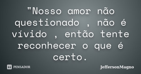 """""""Nosso amor não questionado , não é vívido , então tente reconhecer o que é certo.... Frase de JeffersonMagno."""